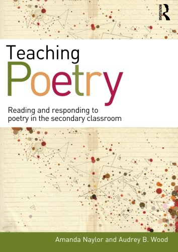 Teaching Poetry: Reading and responding to poetry in the secondary classroom, by Amanda Naylor, Audrey B. Wood