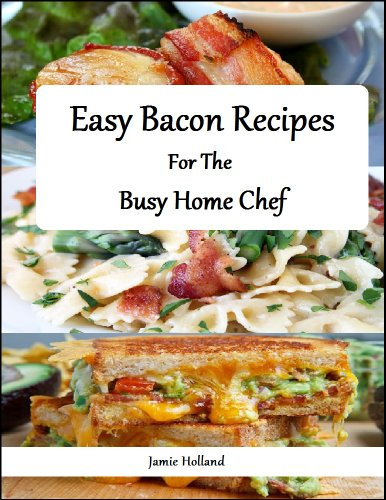 Free Kindle Book : Easy Bacon Recipes for the Busy Home Chef (Easy and Simple Home Cuisine Book 1)