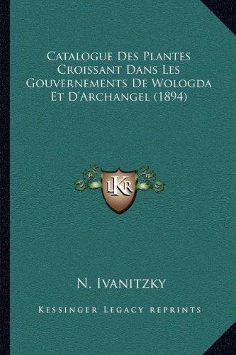 Catalogue Des Plantes Croissant Dans Les Gouvernements de Wologda Et D'Archangel (1894)