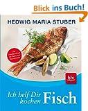 Ich helf dir kochen - Fisch: Das Grundkochbuch f�r Fische und Meeresfr�chte