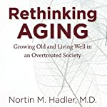 Rethinking Aging: Growing Old and Living Well in a Over-Treated Society | Nortin M. Hadler