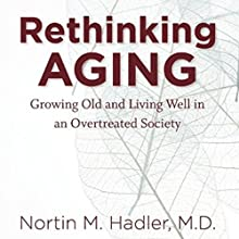 Rethinking Aging: Growing Old and Living Well in a Over-Treated Society (       UNABRIDGED) by Nortin M. Hadler Narrated by Elana Perl