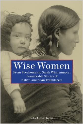 Wise Women : from Pocahontas to Sarah Winnemucca, Remarkable Stories of Native American Trailblazers
