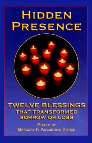 Hidden Presence : Twelve Blessings That Transformed Sorrow or Loss, GREGORY F PIERCE AUGUSTINE