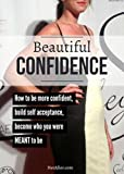 Beautiful Confidence: How to be more confident, build self acceptance and become who you were MEANT to be