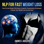 NLP for Fast Weight Loss: How to Lose Weight with Neuro Linguistic Programming - Program Your Weight Loss Success Now | James Adler