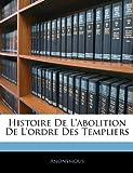 echange, troc Anonymous - Histoire de L'Abolition de L'Ordre Des Templiers