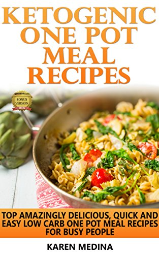 Ketogenic One Pot Meal Recipes: Top Amazingly Delicious, Quick And Easy Low Carb One Pot Meal Recipes For Busy People by Karen Medina