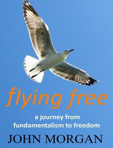 Flying Free: A Journey from Fundamentalism to Freedom [Morgan, Mr John] (Tapa Blanda)