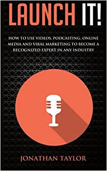 Launch It!: How To Use Videos, Podcasting, Online Media And Viral Marketing To Become A Recognized Expert In Any Industry