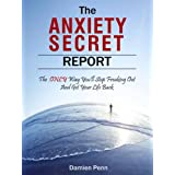 The Anxiety Secret Report - The *ONLY* Way You'll Stop Freaking Out And Get Your Life Back ~ Damien Penn