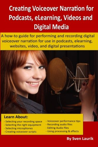 Creating Voiceover Narration for Podcasts, eLearning, Videos and Digital Media: A how-to guide for performing and record