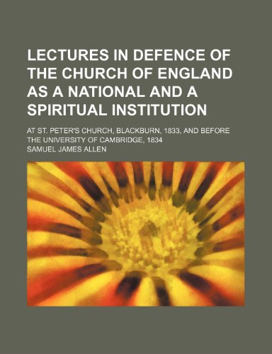 Lectures in Defence of the Church of England as a National and a Spiritual Institution; At St. Peter's Church, Blackburn, 1833, and Before the University of Cambridge, 1834