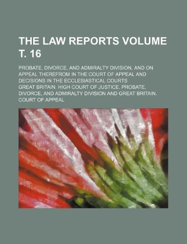 The Law reports Volume . 16; Probate, Divorce, and Admiralty Division, and on appeal therefrom in the Court of Appeal and decisions in the ecclesiastical courts