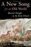 A New Song for an Old World: Musical Thought in the Early Church (Calvin Institute of Christian Worship Liturgical Studies)