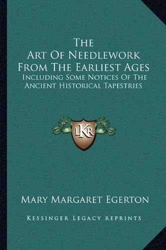 The Art Of Needlework From The Earliest Ages: Including Some Notices Of The Ancient Historical Tapestries