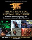 The U.S. Navy SEAL Survival Handbook: Learn the Survival Techniques and Strategies of Americas Elite Warriors