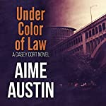 Under Color of Law: A Casey Cort Novel, Book 2 | Aime Austin
