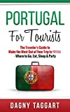 Portugal: For Tourists! - The Traveler's Guide to Make The Most Out of Your Trip to Portugal - Where to Go, Eat, Sleep & Party