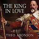 The King in Love: Edward VII's Mistresses Audiobook by Theo Aronson Narrated by Shaun Grindell