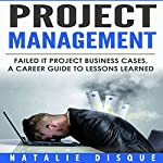 Project Management: Failed IT Project Business Cases: A Career Guide to Lessons Learned | Natalie Disque