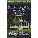 Oleander House (Bay City Paranormal Investigations) ~ Ally Blue