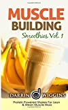 Muscle Building Smoothies: Vol. 1 Protein Powered Shakes For Lean & Mean Muscle Mass