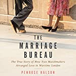 The Marriage Bureau: The True Story of How Two Matchmakers Arranged Love in Wartime London | Penrose Halson