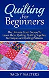 Quilting for Beginners: The Ultimate Crash Course To Learn About Quilting, Quilting Supplies, Techniques and Quilting Patterns (Crochet, How To Croche