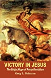 Victory in Jesus: The Bright Hope of Postmillennialism (0967831717) by Greg L. Bahnsen