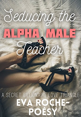 seducing-the-alpha-male-teacher-a-secret-alpha-billionaire-love-triangle-ffm-billionaire-alpha-male-