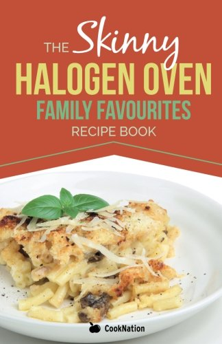 The Skinny Halogen Oven Family Favourites Recipe Book: Healthy, Low Calorie, Family Meal-Time Halogen Oven Recipes Under 300, 400 and 500 Calories
