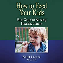 How to Feed Your Kids: Four Steps to Raising Healthy Eaters (       UNABRIDGED) by Katja Leccisi Narrated by Katja Leccisi