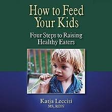 How to Feed Your Kids: Four Steps to Raising Healthy Eaters | Livre audio Auteur(s) : Katja Leccisi Narrateur(s) : Katja Leccisi