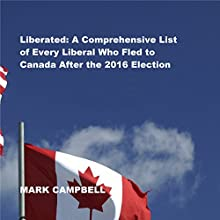 Liberated: A Comprehensive List of Every Liberal Who Fled to Canada After the 2016 Election | Livre audio Auteur(s) : Mark Campbell Narrateur(s) : Randy Hames
