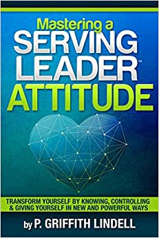 Mastering A Serving-Leader Attitude: Transform Yourself By Knowing, Controlling & Giving Yourself In New And Powerful Ways
