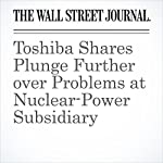 Toshiba Shares Plunge Further over Problems at Nuclear-Power Subsidiary | Rebecca Smith,Kosaku Narioka