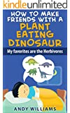 How To Make Friends With A Plant Eating Dinosaur. My Favorites Are The Herbivores. (HOW TO OVERCOME CHILDHOOD FEARS WITH THE HELP OF DINOSAURS, THE NICE HERBIVORES. Book 1)