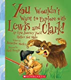 You Wouldnt Want to Explore With Lewis and Clark!: An Epic Journey Youd Rather Not Make