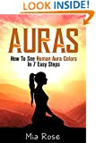 Auras: How To See Human Aura Colors In 7 Easy Steps (Auras, Reiki, Chakras, Meditation, Pyschic Development, Yoga For Beginners)