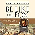 Be Like the Fox: Machiavelli in His World Audiobook by Erica Benner Narrated by Karen Saltus