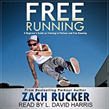 Free Running: A Beginner's Guide on Training in Parkour and Free Running (       UNABRIDGED) by Zach Rucker Narrated by L. David Harris