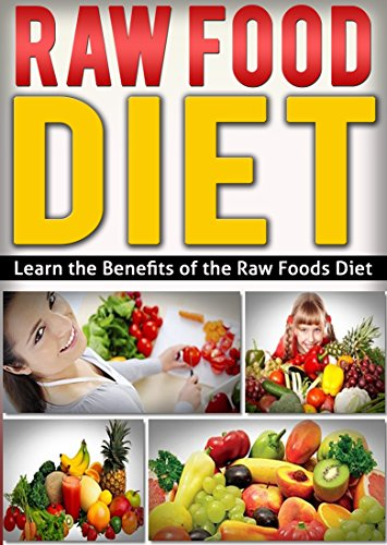 DIET: NUTRITION: Learn the Benefits of the Raw Food Diet (Cookbooks Fitness Vegetables) (Vegetarian Gluten Free Healthy)