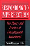 Responding to Imperfection - The Theory and Practice of Constitutional Amendment