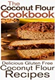 The Coconut Flour Cookbook: Delicious Gluten Free Coconut Flour Recipes