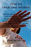 How to Overcome Shyness: Practical Tips, Strategies, and Advice to Help You Boost Your Confidence, Improve Your Social Skills, and Never Feel Shy Again!