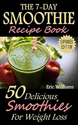 The 7-Day Smoothie Recipe Book: 50 Delicious Smoothies For Weight Loss (paleo diet, weight loss motivation, weight loss for women, weight loss smoothies, weight loss meal plan)