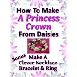 A Princess Crown: How To Make A Princess Crown From Daisies (Nature Flower Crafts & Projects for Kids - Make A Clover Necklace, Bracelet & Ring)