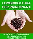 img - for LOMBRICOLTURA PER PRINCIPIANTI: INIZIA LA TUA COLTURA DI VERMI E PREPARA DA SOLO IL TUO FERTILIZZANTE ORGANICO (Italian Edition) book / textbook / text book