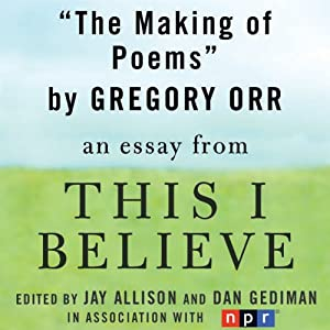 The Making of Poems: A 'This I Believe' Essay | [Gregory Orr]